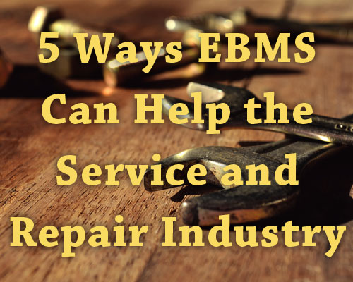 5 Ways EBMS Can Help the Service and Repair Industry